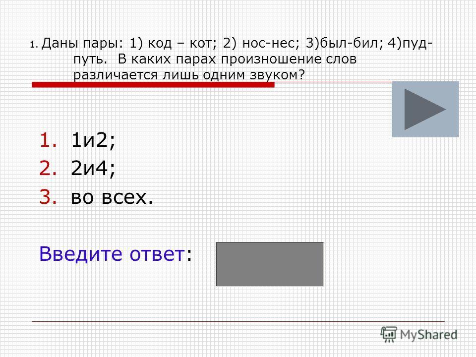 1. Даны пары: 1) код – кот; 2) нос-нес; 3)был-бил; 4)пуд- путь. В каких парах произношение слов различается лишь одним звуком? 1.1и2; 2.2и4; 3.во всех. Введите ответ: