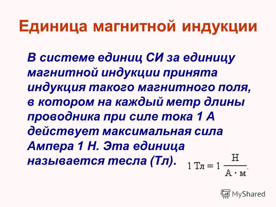 Единица магнитной индукции В системе единиц СИ за единицу магнитной индукции принята индукция такого магнитного поля, в котором на каждый метр длины проводника при силе тока 1 А действует максимальная сила Ампера 1 Н. Эта единица называется тесла (Тл