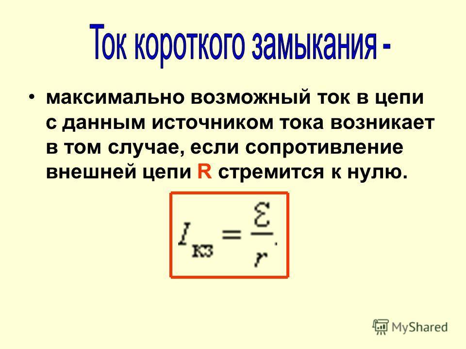 максимально возможный ток в цепи с данным источником тока возникает в том случае, если сопротивление внешней цепи R стремится к нулю.