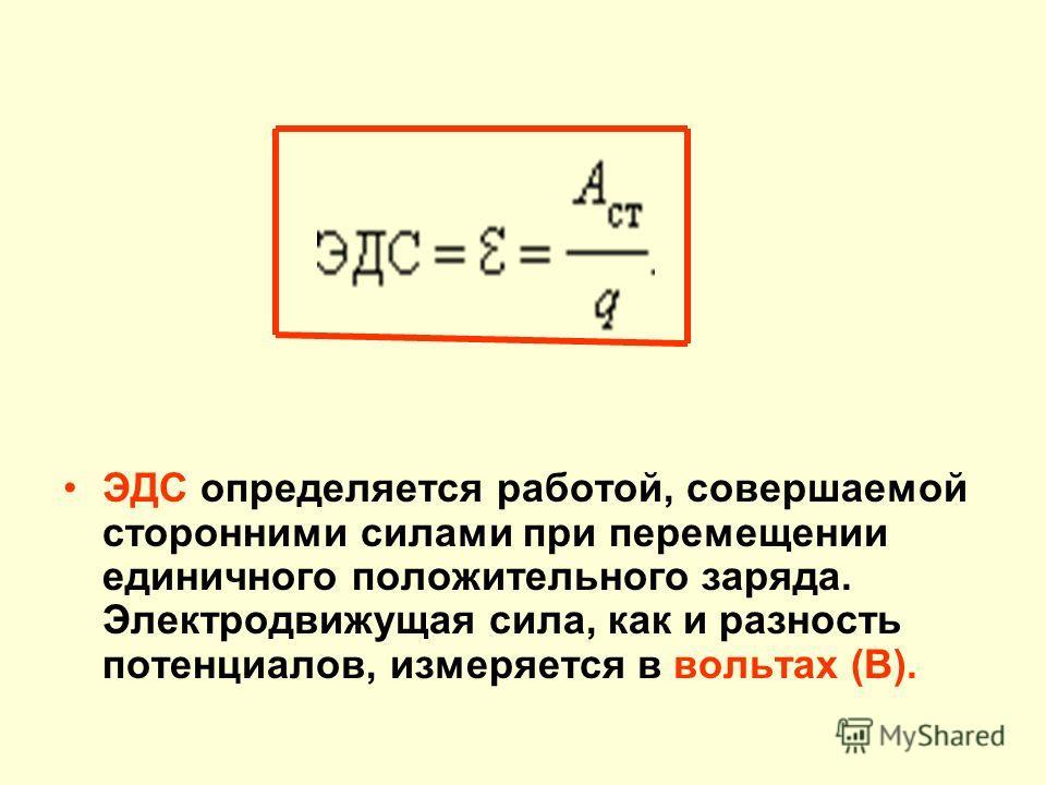 ЭДС определяется работой, совершаемой сторонними силами при перемещении единичного положительного заряда. Электродвижущая сила, как и разность потенциалов, измеряется в вольтах (В).