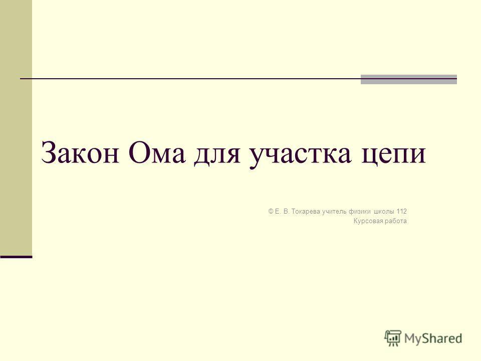 Закон Ома для участка цепи © Е. В. Токарева учитель физики школы 112 Курсовая работа