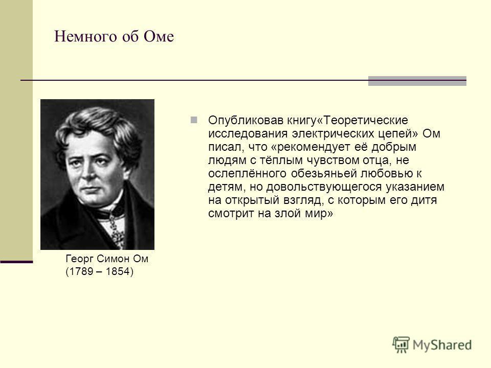Немного об Оме Георг Симон Ом (1789 – 1854) Опубликовав книгу«Теоретические исследования электрических цепей» Ом писал, что «рекомендует её добрым людям с тёплым чувством отца, не ослеплённого обезьяньей любовью к детям, но довольствующегося указание