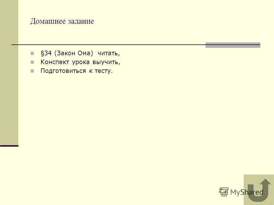 Домашнее задание §34 (Закон Ома) читать, Конспект урока выучить, Подготовиться к тесту.