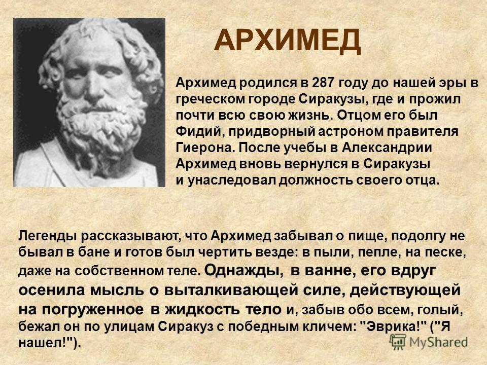 АРХИМЕД Архимед родился в 287 году до нашей эры в греческом городе Сиракузы, где и прожил почти всю свою жизнь. Отцом его был Фидий, придворный астроном правителя Гиерона. После учебы в Александрии Архимед вновь вернулся в Сиракузы и унаследовал долж