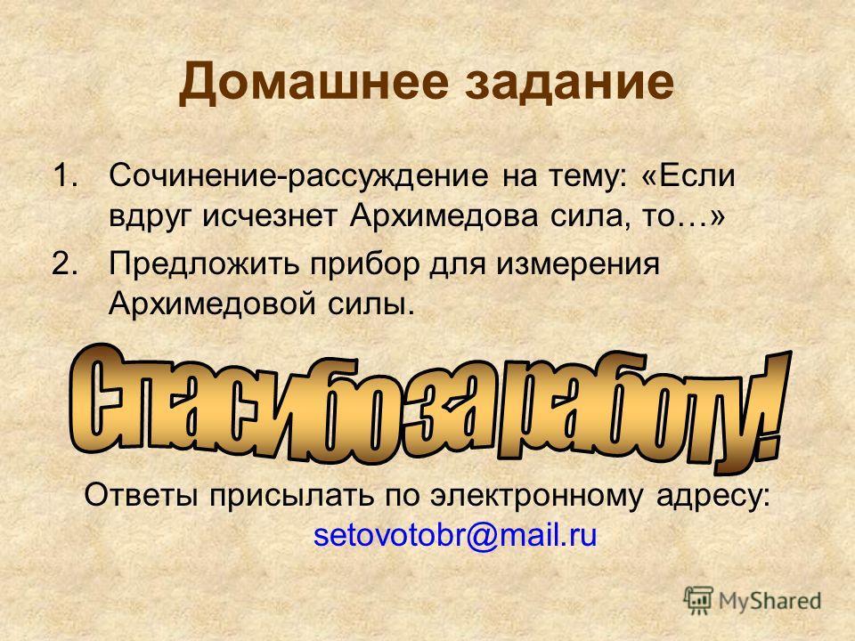 Домашнее задание 1.Сочинение-рассуждение на тему: «Если вдруг исчезнет Архимедова сила, то…» 2.Предложить прибор для измерения Архимедовой силы. Ответы присылать по электронному адресу: setovotobr@mail.ru