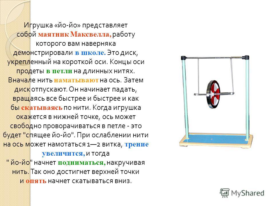 Игрушка « йо - йо » представляет собой маятник Максвелла, работу которого вам наверняка демонстрировали в школе. Это диск, укрепленный на короткой оси. Концы оси продеты в петли на длинных нитях. Вначале нить наматывают на ось. Затем диск отпускают.