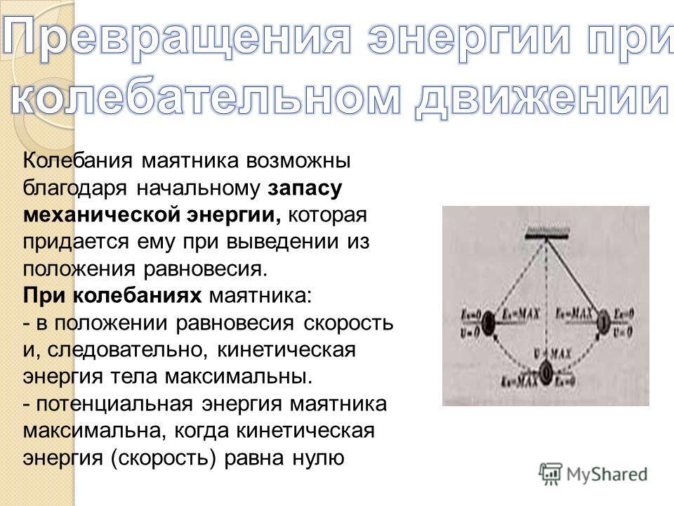 Колебания маятника возможны благодаря начальному запасу механической энергии, которая придается ему при выведении из положения равновесия. При колебаниях маятника: - в положении равновесия скорость и, следовательно, кинетическая энергия тела максимал