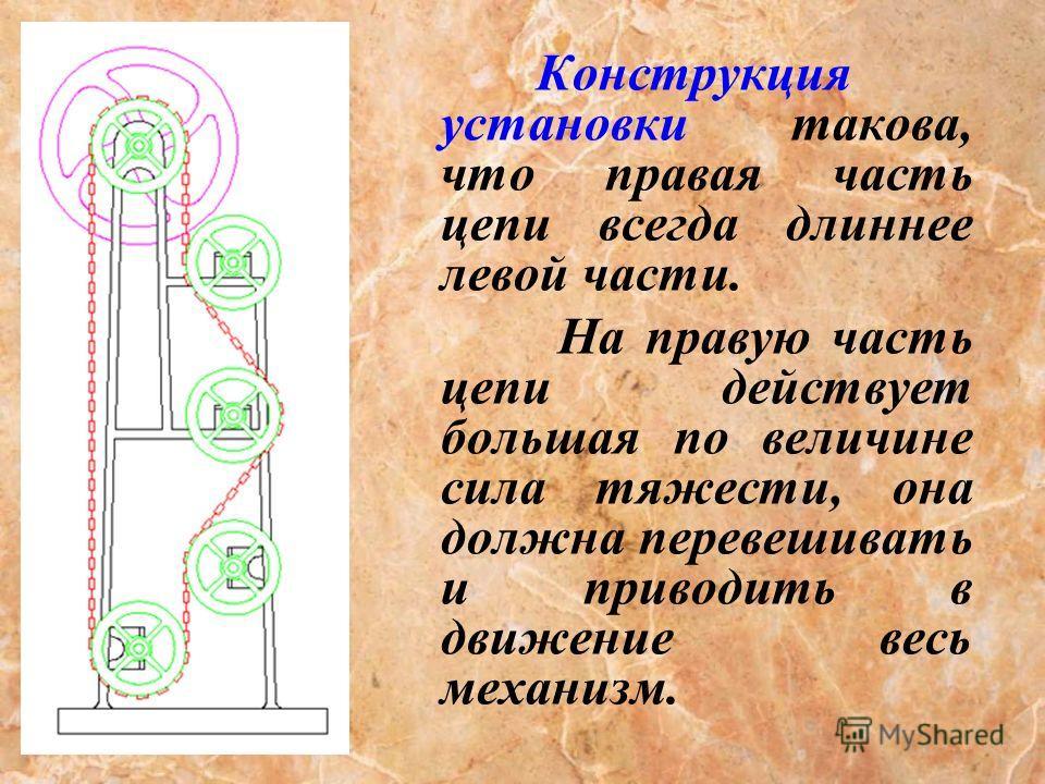 Конструкция установки такова, что правая часть цепи всегда длиннее левой части. На правую часть цепи действует большая по величине сила тяжести, она должна перевешивать и приводить в движение весь механизм.