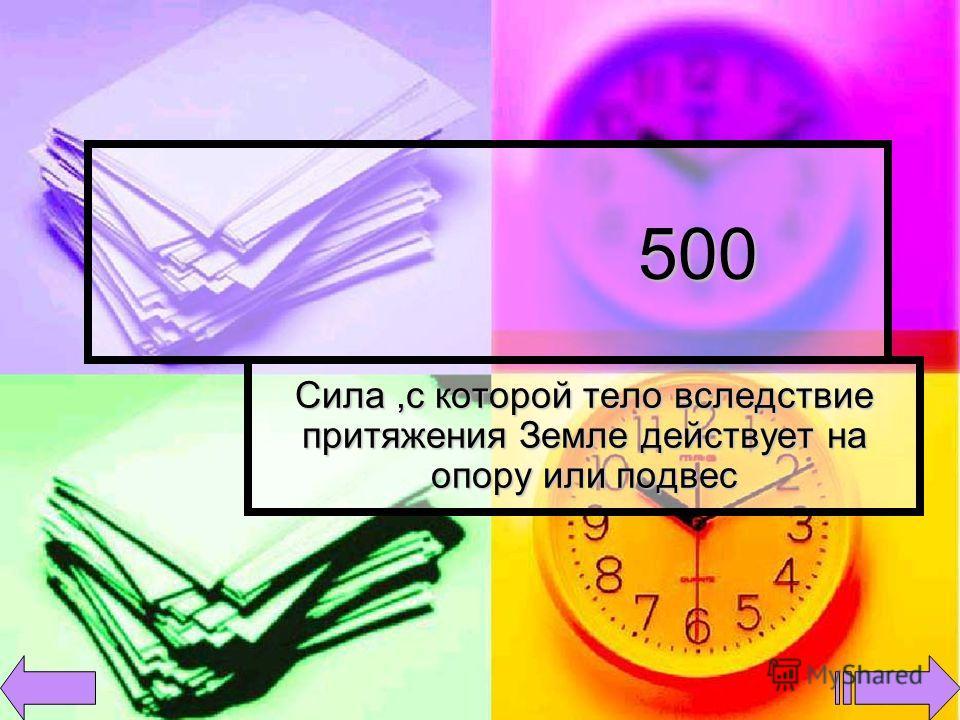 500 500 Сила,с которой тело вследствие притяжения Земле действует на опору или подвес