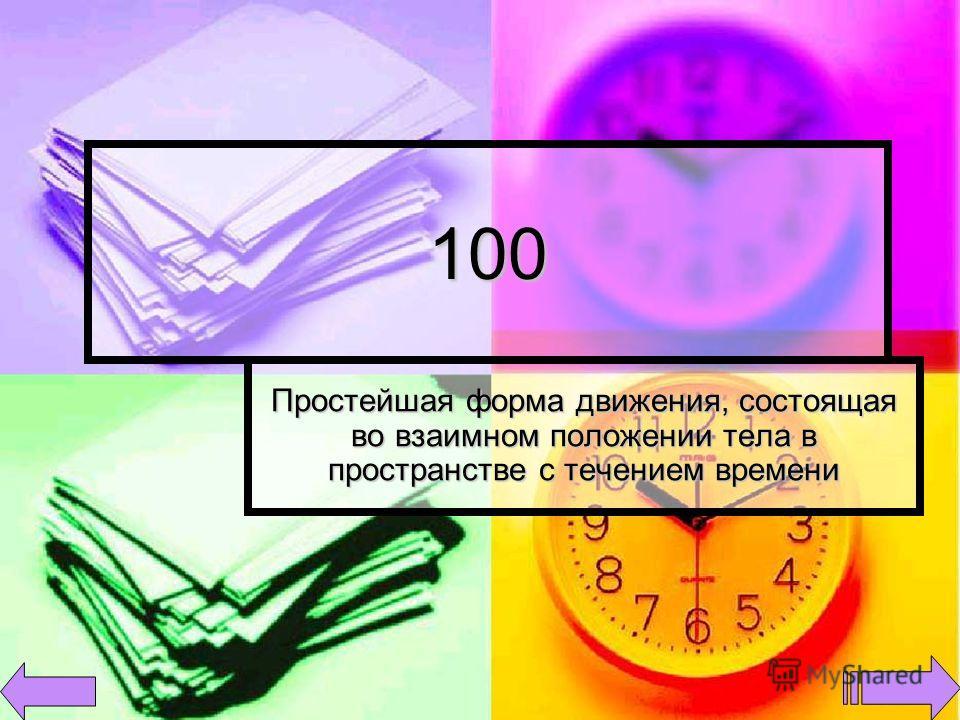 100 Простейшая форма движения, состоящая во взаимном положении тела в пространстве с течением времени