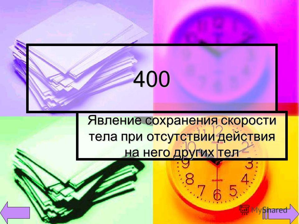 400 Явление сохранения скорости тела при отсутствии действия на него других тел