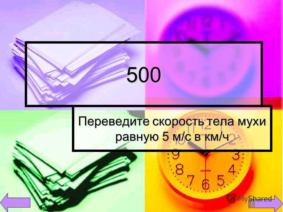 500 Переведите скорость тела мухи равную 5 м/с в км/ч