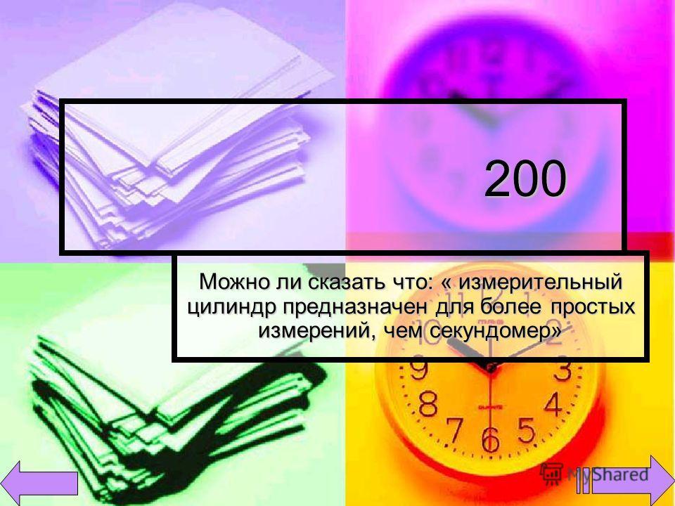 200 200 Можно ли сказать что: « измерительный цилиндр предназначен для более простых измерений, чем секундомер»