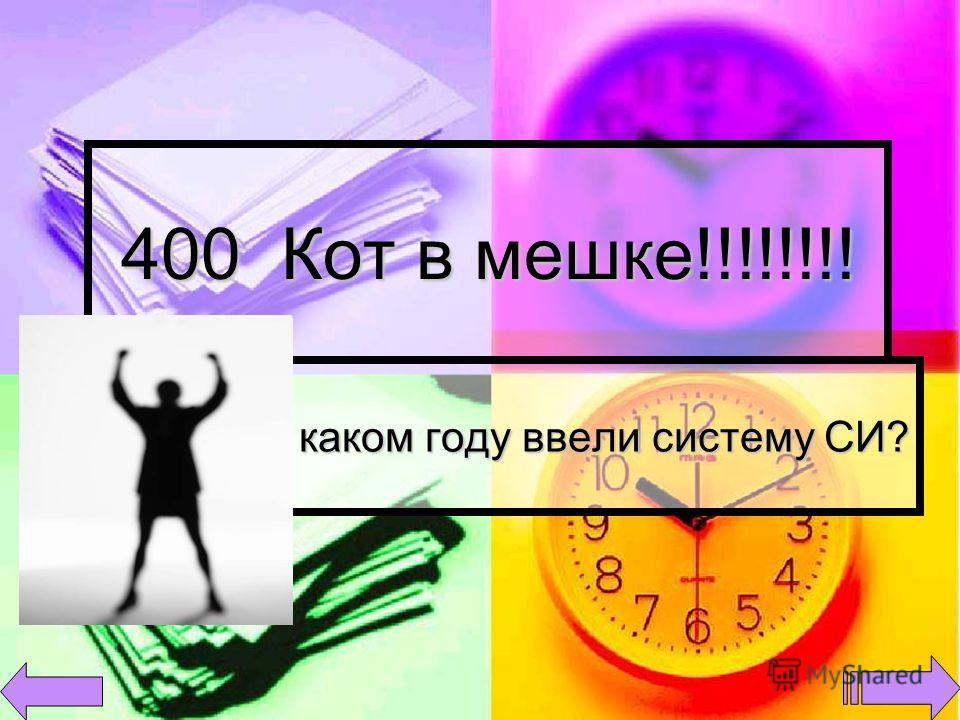 400 Кот в мешке!!!!!!!! В каком году ввели систему СИ?
