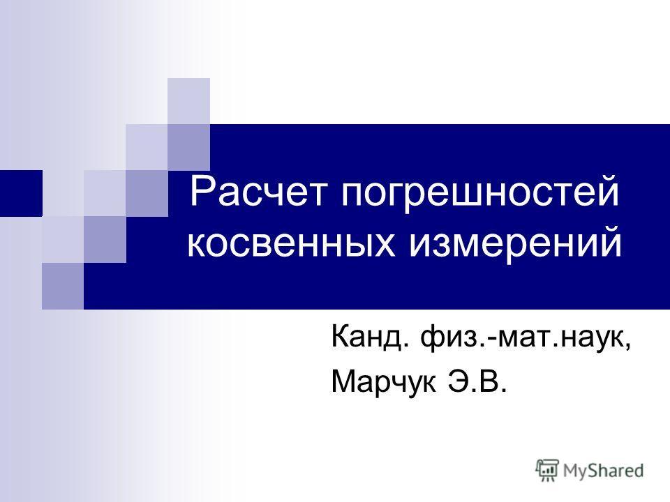Расчет погрешностей косвенных измерений Канд. физ.-мат.наук, Марчук Э.В.