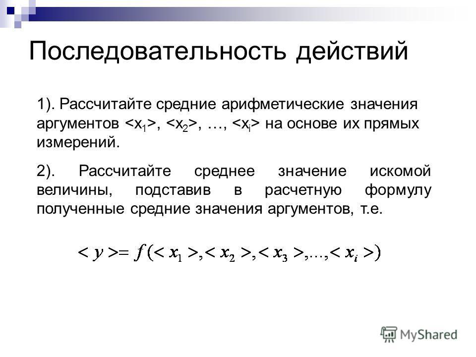 Последовательность действий 1). Рассчитайте средние арифметические значения аргументов,, …, на основе их прямых измерений. 2). Рассчитайте среднее значение искомой величины, подставив в расчетную формулу полученные средние значения аргументов, т.е.