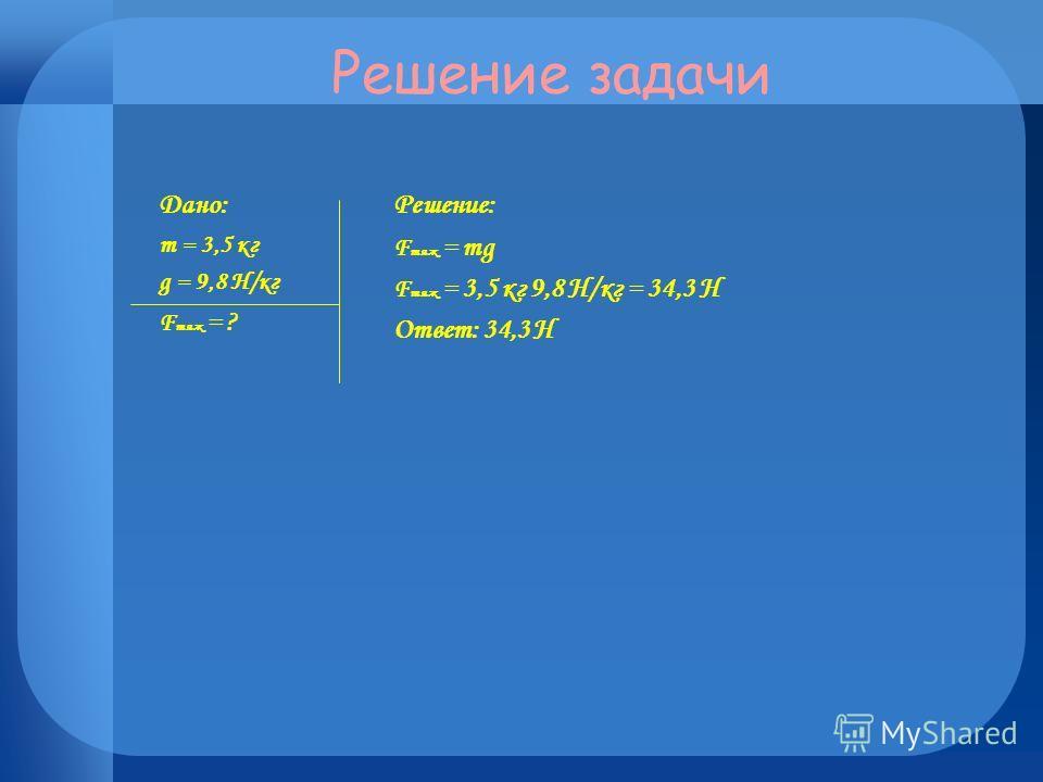 Решение задачи Дано: m = 3,5 кг g = 9,8 Н/кг F тяж = ? Решение: F тяж = mg F тяж = 3,5 кг 9,8 Н/кг = 34,3 Н Ответ: 34,3 Н