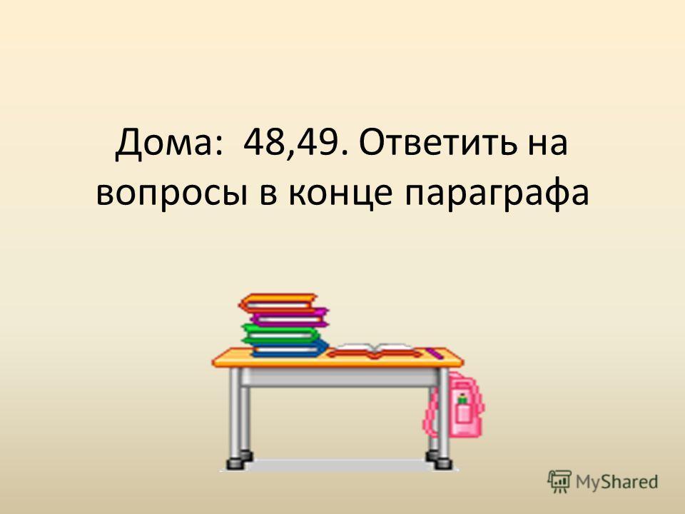 Дома: 48,49. Ответить на вопросы в конце параграфа