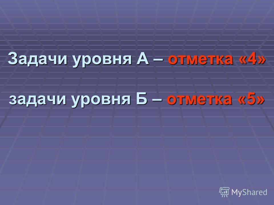 Задачи уровня А – отметка «4» задачи уровня Б – отметка «5»