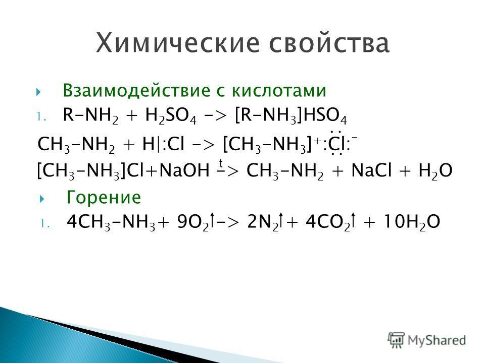 Взаимодействие с кислотами 1. R-NH 2 + H 2 SO 4 -> [R-NH 3 ]HSO 4 CH 3 -NH 2 + H|:Cl -> [CH 3 -NH 3 ] + :Cl: - : : [CH 3 -NH 3 ]Cl+NaOH -> CH 3 -NH 2 + NaCl + H 2 O t Горение 1. 4CH 3 -NH 3 + 9O 2 -> 2N 2 + 4CO 2 + 10H 2 O