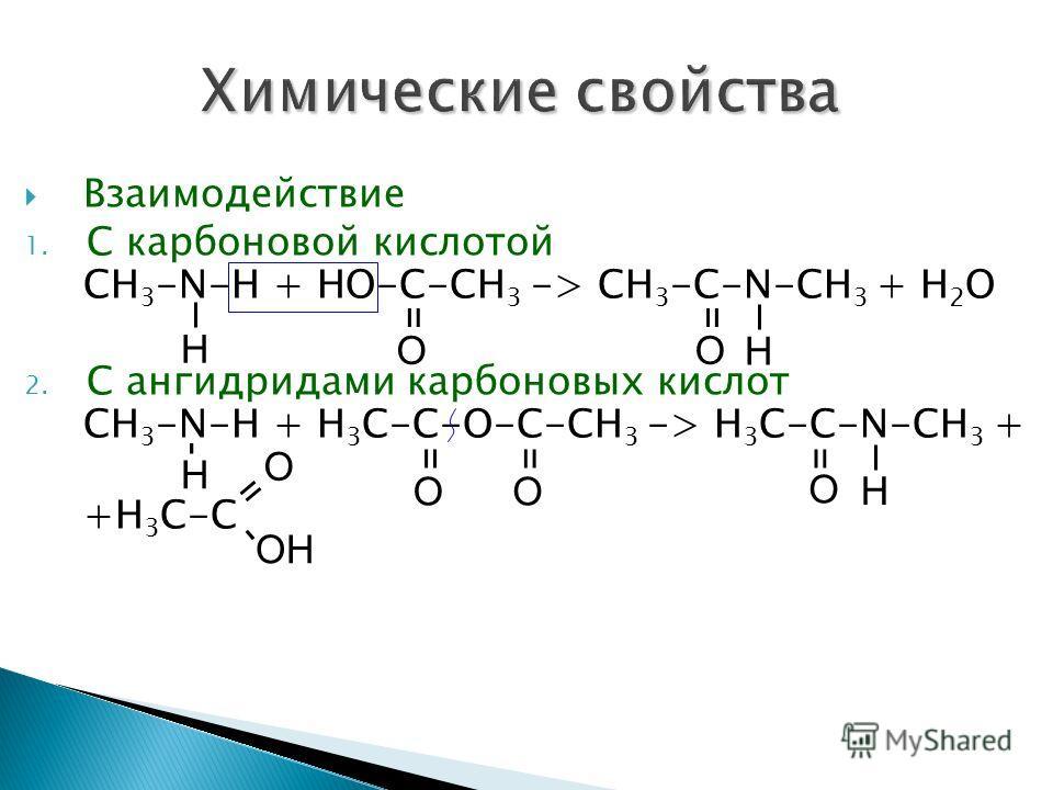 Взаимодействие 1. С карбоновой кислотой CH 3 -N-H + НО-С-СН 3 -> CH 3 -С-N-СH 3 + Н 2 О 2. С ангидридами карбоновых кислот CH 3 -N-H + Н 3 С-С-О-С-СН 3 -> H 3 С-С-N-СH 3 + +Н 3 С-С Н = О = Н О - Н == ОО = О Н = О - ОН