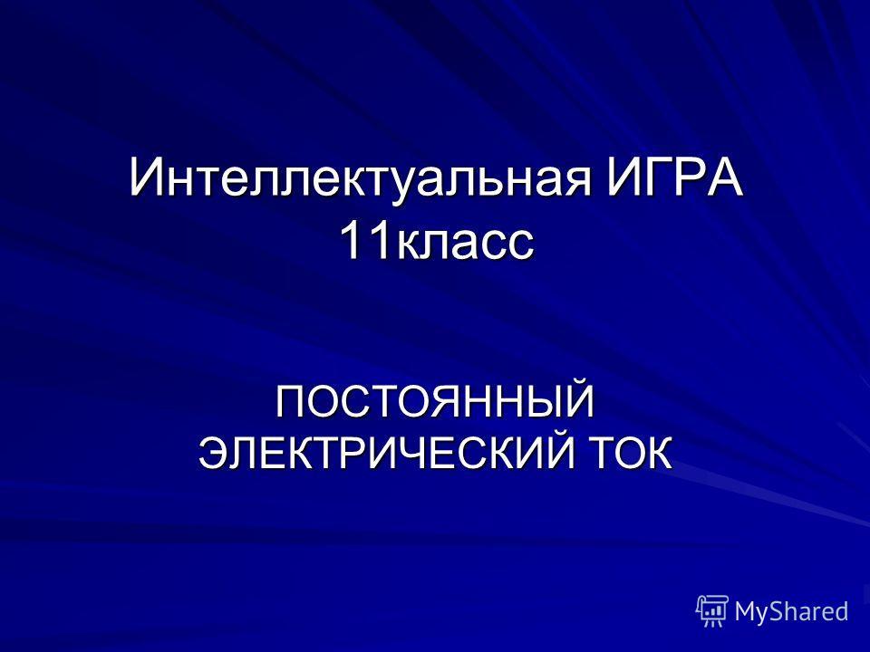 Интеллектуальная ИГРА 11класс ПОСТОЯННЫЙ ЭЛЕКТРИЧЕСКИЙ ТОК