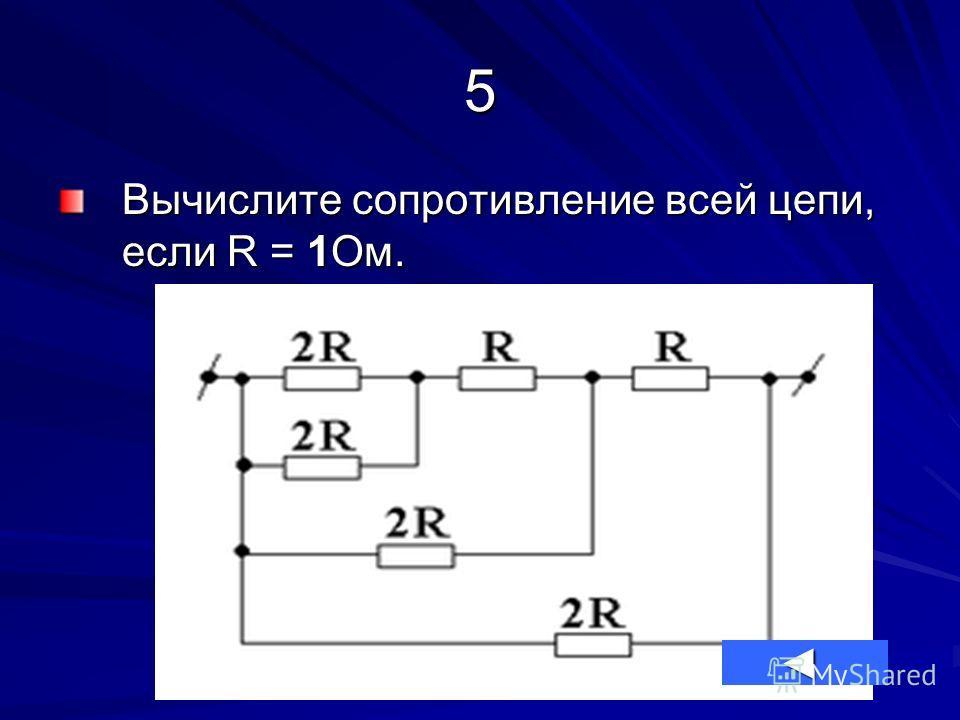 5 Вычислите сопротивление всей цепи, если R = 1Ом.