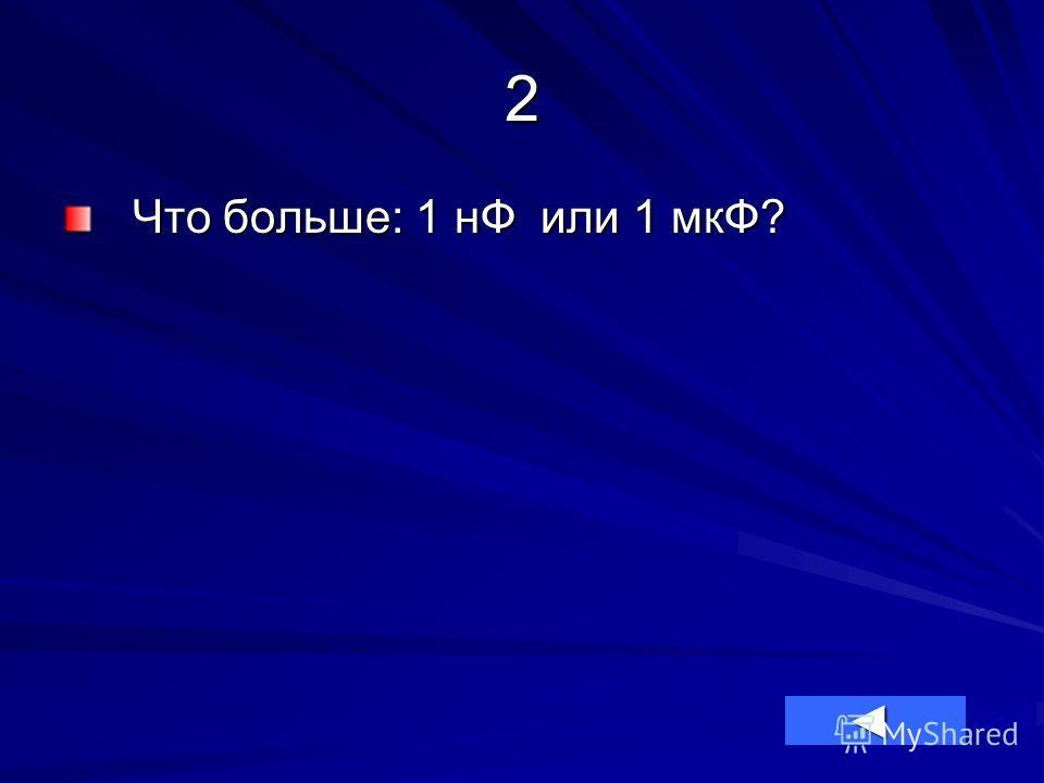 2 Что больше: 1 нФ или 1 мкФ?