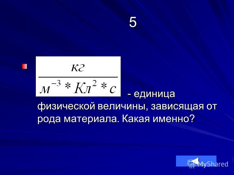5 - единица физической величины, зависящая от рода материала. Какая именно? - единица физической величины, зависящая от рода материала. Какая именно?