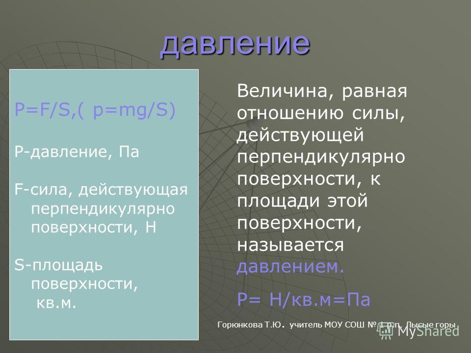 давление Р=F/S,( р=mg/S) P-давление, Па F-сила, действующая перпендикулярно поверхности, Н S-площадь поверхности, кв.м. Величина, равная отношению силы, действующей перпендикулярно поверхности, к площади этой поверхности, называется давлением. Р= Н/к