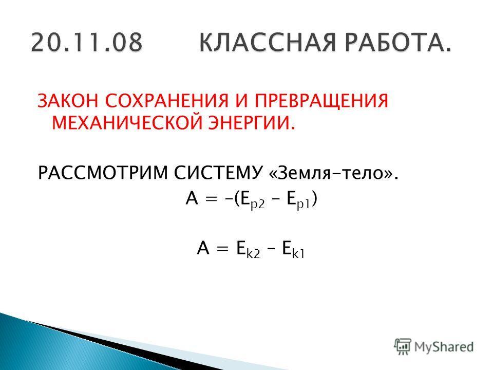 ЗАКОН СОХРАНЕНИЯ И ПРЕВРАЩЕНИЯ МЕХАНИЧЕСКОЙ ЭНЕРГИИ. РАССМОТРИМ СИСТЕМУ «Земля-тело». A = –(E p2 – E p1 ) A = E k2 – E k1