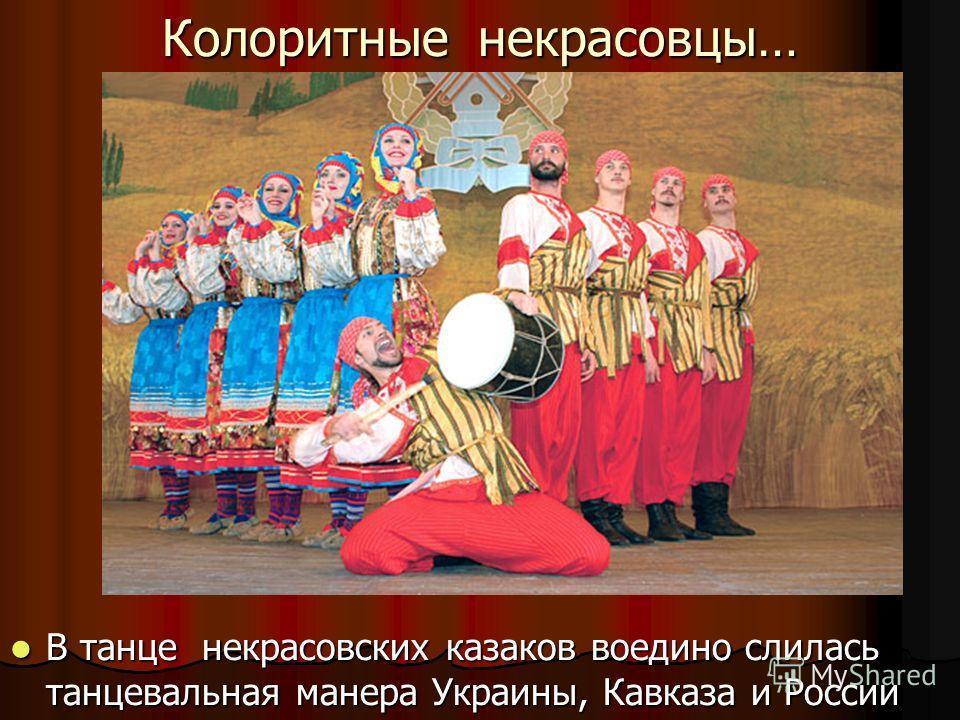 Колоритные некрасовцы… В танце некрасовских казаков воедино слилась танцевальная манера Украины, Кавказа и России В танце некрасовских казаков воедино слилась танцевальная манера Украины, Кавказа и России