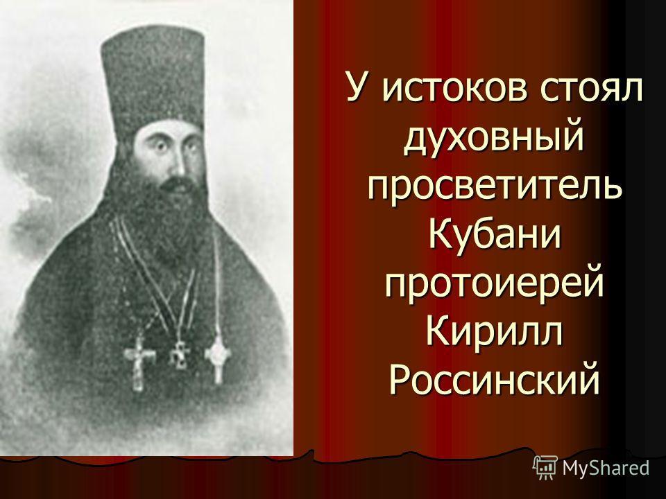 У истоков стоял духовный просветитель Кубани протоиерей Кирилл Россинский