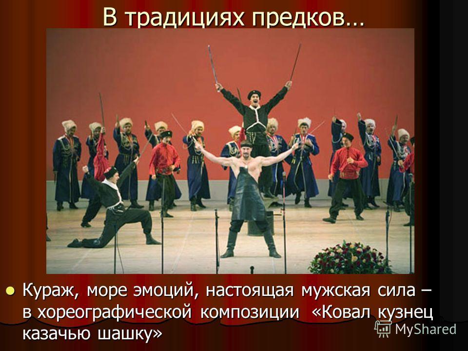 В традициях предков… Кураж, море эмоций, настоящая мужская сила – в хореографической композиции «Ковал кузнец казачью шашку» Кураж, море эмоций, настоящая мужская сила – в хореографической композиции «Ковал кузнец казачью шашку»