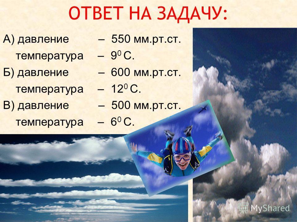 ОТВЕТ НА ЗАДАЧУ: А) давление – 550 мм.рт.ст. температура – 9 0 С. Б) давление – 600 мм.рт.ст. температура – 12 0 С. В) давление – 500 мм.рт.ст. температура – 6 0 С.