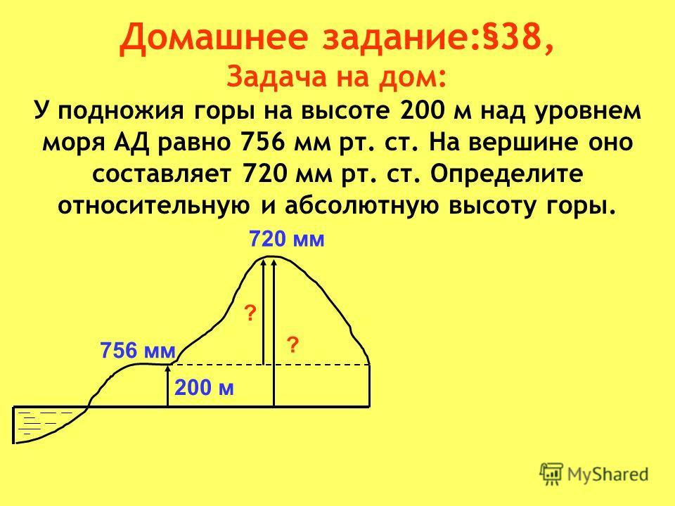 Домашнее задание:§38, Задача на дом: У подножия горы на высоте 200 м над уровнем моря АД равно 756 мм рт. ст. На вершине оно составляет 720 мм рт. ст. Определите относительную и абсолютную высоту горы. ? ? 200 м 756 мм 720 мм