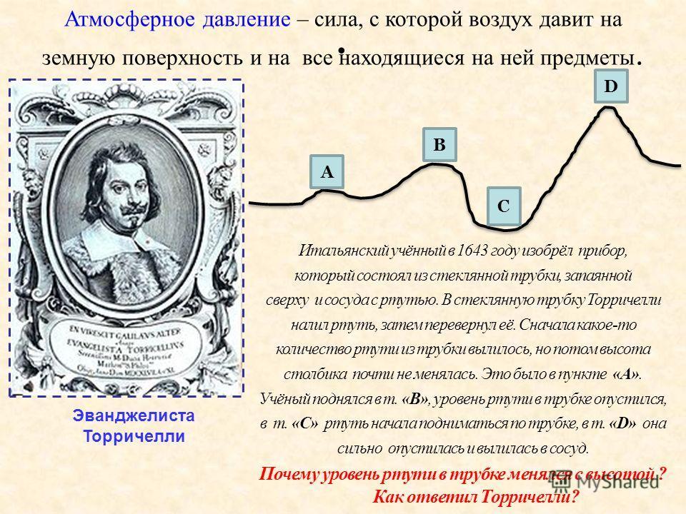 . Атмосферное давление – сила, с которой воздух давит на земную поверхность и на все находящиеся на ней предметы. Эванджелиста Торричелли Итальянский учённый в 1643 году изобрёл прибор, который состоял из стеклянной трубки, запаянной сверху и сосуда