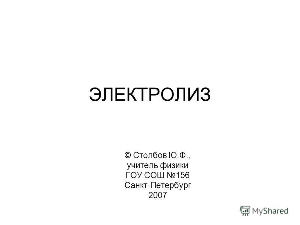 ЭЛЕКТРОЛИЗ © Столбов Ю.Ф., учитель физики ГОУ СОШ 156 Санкт-Петербург 2007