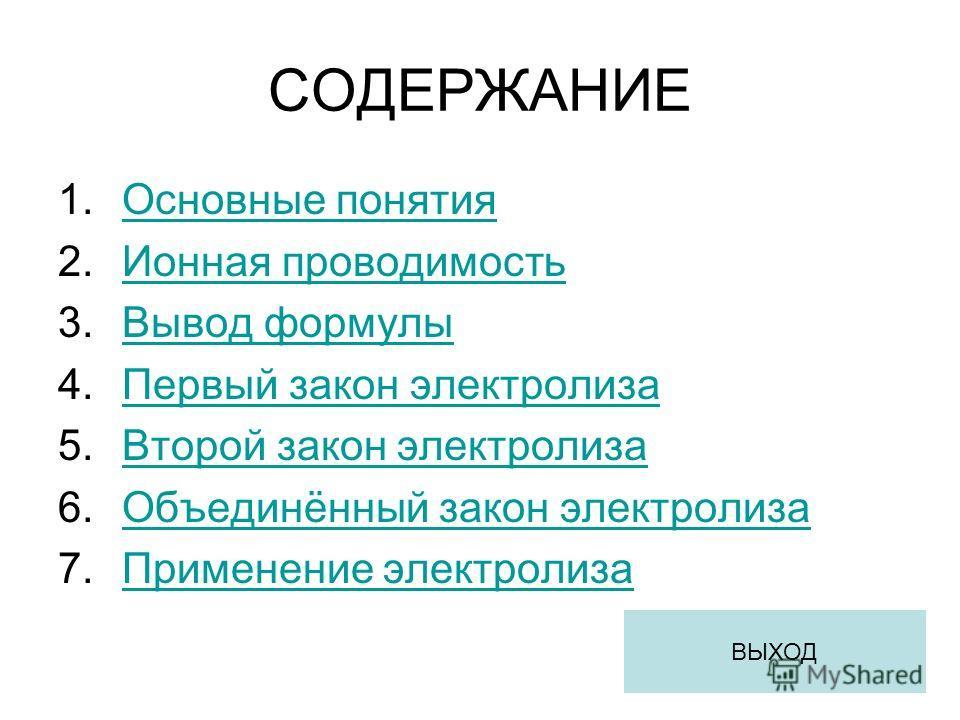 СОДЕРЖАНИЕ 1.Основные понятияОсновные понятия 2.Ионная проводимостьИонная проводимость 3.Вывод формулыВывод формулы 4.Первый закон электролизаПервый закон электролиза 5.Второй закон электролизаВторой закон электролиза 6.Объединённый закон электролиза