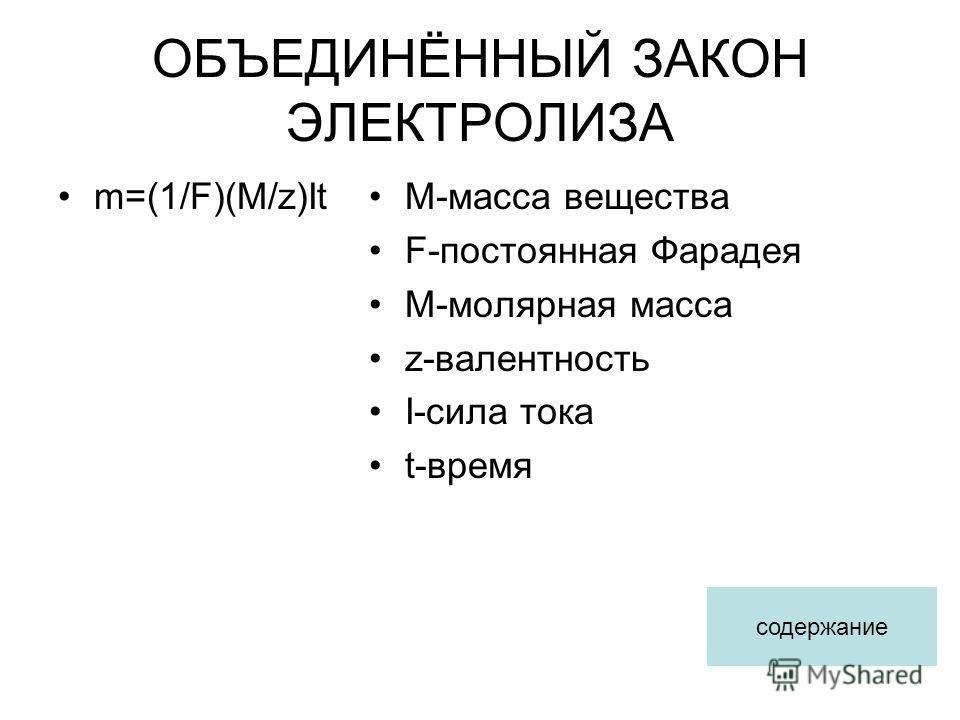 ОБЪЕДИНЁННЫЙ ЗАКОН ЭЛЕКТРОЛИЗА m=(1/F)(M/z)ItM-масса вещества F-постоянная Фарадея M-молярная масса z-валентность I-сила тока t-время содержание
