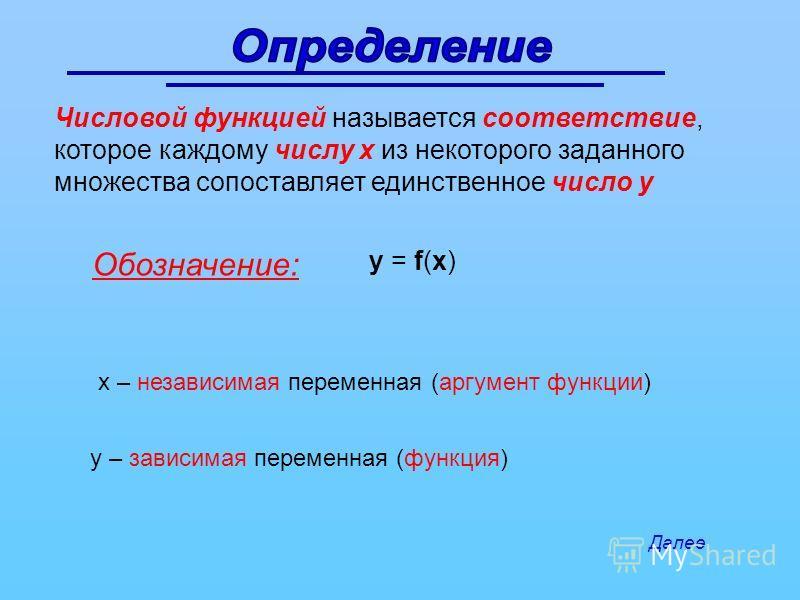 Числовой функцией называется соответствие, которое каждому числу х из некоторого заданного множества сопоставляет единственное число у Обозначение: у = f(х) х – независимая переменная (аргумент функции) у – зависимая переменная (функция) Далее