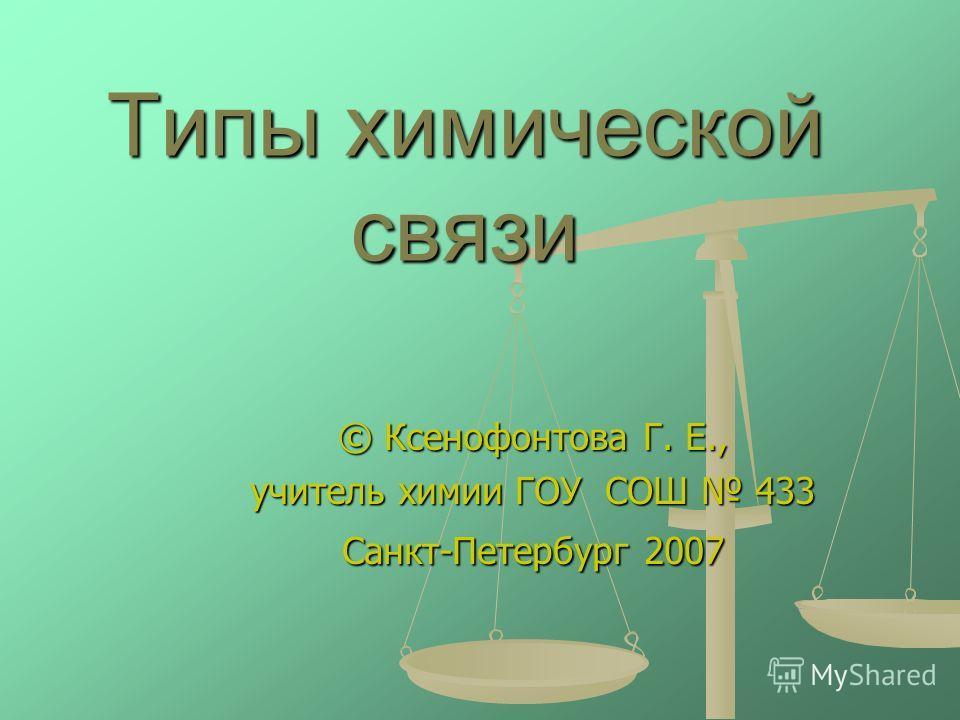 Типы химической связи © Ксенофонтова Г. Е., учитель химии ГОУ СОШ 433 Санкт-Петербург 2007