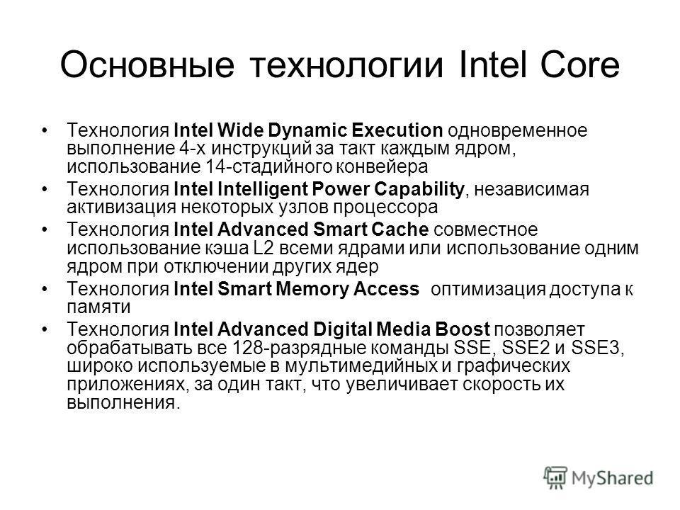 Основные технологии Intel Core Технология Intel Wide Dynamic Execution одновременное выполнение 4-х инструкций за такт каждым ядром, использование 14-стадийного конвейера Технология Intel Intelligent Power Capability, независимая активизация некоторы