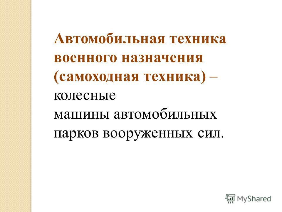 Автомобильная техника военного назначения (самоходная техника) – колесные машины автомобильных парков вооруженных сил.