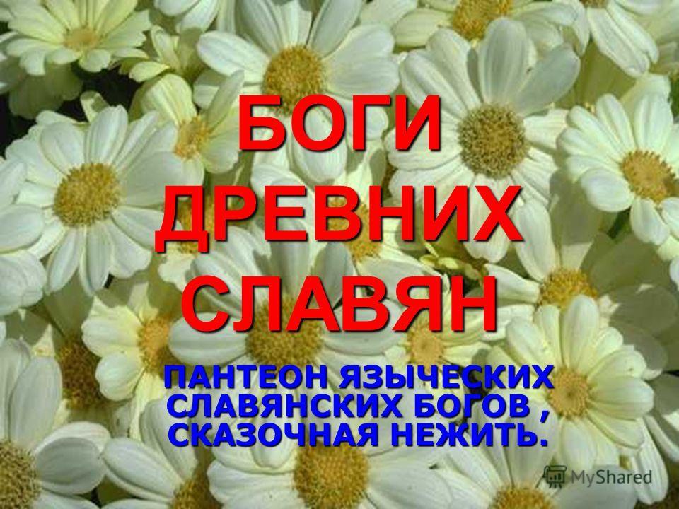 БОГИ ДРЕВНИХ СЛАВЯН ПАНТЕОН ЯЗЫЧЕСКИХ СЛАВЯНСКИХ БОГОВ, СКАЗОЧНАЯ НЕЖИТЬ.