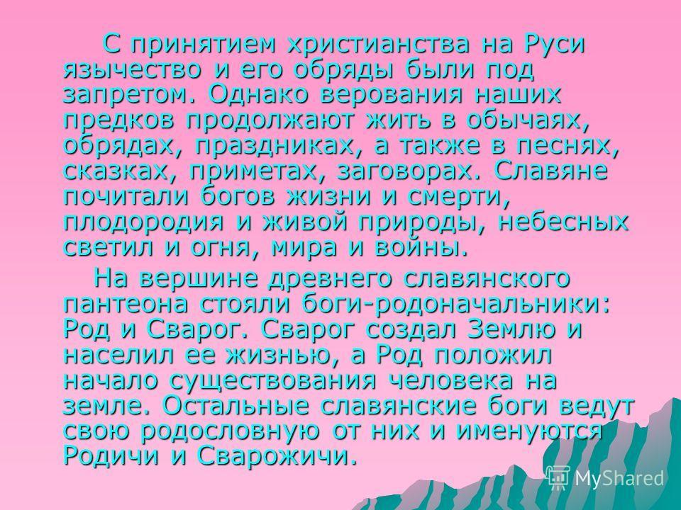 С принятием христианства на Руси язычество и его обряды были под запретом. Однако верования наших предков продолжают жить в обычаях, обрядах, праздниках, а также в песнях, сказках, приметах, заговорах. Славяне почитали богов жизни и смерти, плодороди