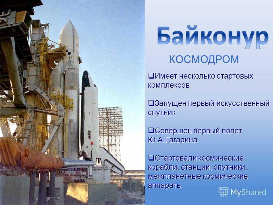 КОСМОДРОМ Имеет несколько стартовых комплексов Имеет несколько стартовых комплексов Запущен первый искусственный спутник Запущен первый искусственный спутник Совершен первый полет Ю.А.Гагарина Совершен первый полет Ю.А.Гагарина Стартовали космические