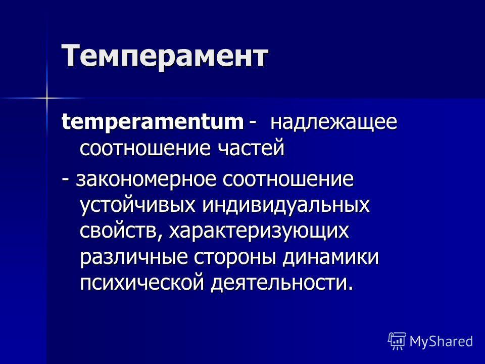 Темперамент temperamentum - н н н надлежащее соотношение частей - закономерное соотношение устойчивых индивидуальных свойств, характеризующих различные стороны динамики психической деятельности.