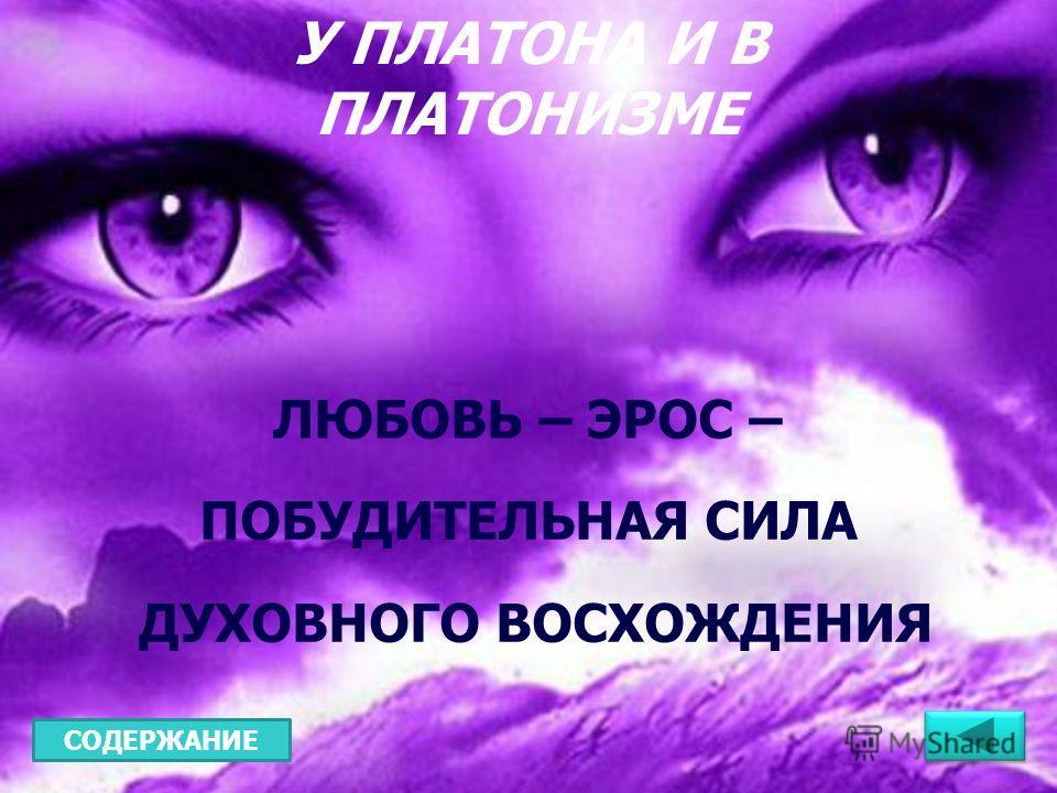 ЛЮБОВЬ – ЭРОС – ПОБУДИТЕЛЬНАЯ СИЛА ДУХОВНОГО ВОСХОЖДЕНИЯ У ПЛАТОНА И В ПЛАТОНИЗМЕ СОДЕРЖАНИЕ