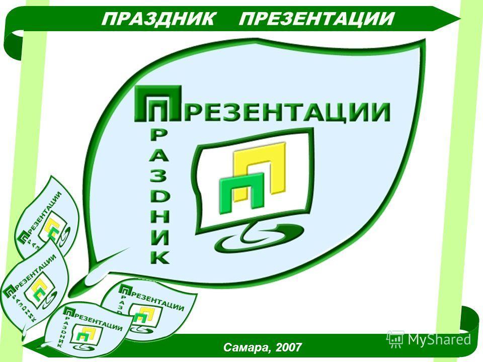ПРАЗДНИК ПРЕЗЕНТАЦИИ Самара, 2007